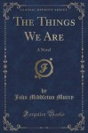 The Things We Are: A Novel (Classic Reprint) - John Middleton Murry