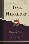 Dame Heraldry (Classic Reprint) - Unknown Author