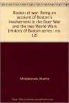 Boston At War: Being An Account Of Boston's Involvement In The Boer War And The Two World Wars - Martin Middlebrook
