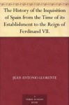 The History of the Inquisition of Spain from the Time of its Establishment to the Reign of Ferdinand VII. - Juan Antonio Llorente