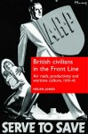 British Civilians in the Front Line: Air Raids, Productivity and Wartime Culture, 1939-45 - Helen Jones