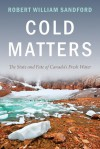 Cold Matters: The State and Fate of Canada's Fresh Water - Robert William Sandford