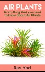 Air Plants: Everything that you need to know about Air Plants in a single book (air plants, air plant care, terrarium, air plant book) - Ray Abel