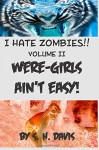 I HATE ZOMBIES!! Book II: WERE-GIRLS AIN'T EASY (Volume 2) - S. H. Davis