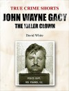 John Wayne Gacy: the Killer Clown (True Crime Shorts Book 3) - David White