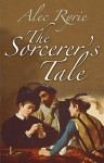 The Sorcerer's Tale: Faith and Fraud in Tudor England - Alec Ryrie