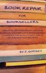 Book Repair for Booksellers: A Handy Guide for Booksellers and Book Collectors Offering Practical Advice on How to Improve the Quality and Look of Your Books and Ephemera - Joyce Godsey