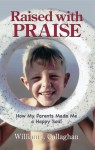 Raised with Praise: How My Parents Made a Happy Soul - William J. Callaghan
