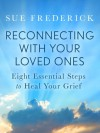 Reconnecting with Your Loved Ones: Eight Essential Steps to Heal Your Grief - Sue Frederick