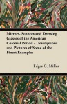 Mirrors, Sconces and Dressing Glasses of the American Colonial Period - Descriptions and Pictures of Some of the Finest Examples - Edgar G. Miller Jr.