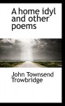 A Home Idyl and Other Poems - John Townsend Trowbridge