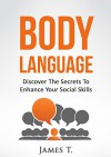 Body Language - Discover the Secrets to Enhance Your Social Skills - James T.