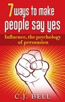 7 ways to make people say yes: Influence, the psychology of persuasion - C.J. Bell