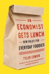 An Economist Gets Lunch: New Rules for Everyday Foodies - Tyler Cowen