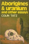 Aboriginies and Uranium and other essays - Colin Tatz