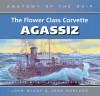 FLOWER CLASS CORVETTE AGASSIZ: New Edition (Anatomy of the Ship) - John McKay, John Harland