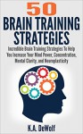Brain Training Strategies: 50 Mind Power Strategies: Incredible Brain Training Strategies To Help You Increase Your Mind Power, Concentration, Mental Clarity ... Focusing, Mind power, Brain Fitness) - K.A. DeWolf