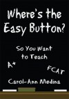 Where's the Easy Button?: So You Want to Teach - Carol-Ann Medina
