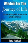 Wisdom For The Journey of Life: Tips For Dealing With Issues Of Life With Bible Verses - Tutu Adelusi