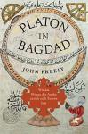 Platon in Bagdad: Wie das Wissen der Antike zurück nach Europa kam - John Freely, Ina Pfitzner