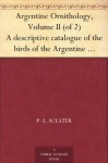 Argentine Ornithology, Volume II (of 2) A descriptive catalogue of the birds of the Argentine Republic. - P. L. Sclater, W. H. (William Henry) Hudson