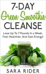 7-Day Green Smoothie Cleanse: Lose Up To 7 Pounds In a Week, Feel Healthier, And Gain Energy! (Smoothie Cleanse, Smoothies, Weight Loss, Diet Therapy, Weight Loss Diets) - Sara Rider