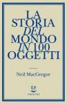 La storia del mondo in 100 oggetti - Neil MacGregor, Matteo Codignola, Simona Sollai, Marco Sartori
