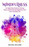 Mindfulness: An Eight-Step Guide to Finding Peace and Removing Negativity From Your Everyday Life (Mindfulness, Mindfulness For Beginners, Meditation, Buddhism, Zen) - Michael Williams