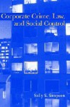 Corporate Crime, Law, and Social Control - Sally S. Simpson, David P. Farrington, Alfred Blumstein