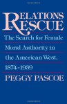 Relations of Rescue: The Search for Female Moral Authority in the American West, 1874-1939 - Peggy Pascoe