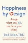 Happiness by Design: Change What You Do, Not How You Think - Paul Dolan, Daniel Kahneman