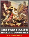 The Fairy-Faith in Celtic Countries - The Classic Scholar Studies of Celtic Spirituality myth (Annotated The Fairy Origin History and The Fairy Stories) - W.Y. Evans-Wentz, Jacob Young