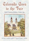 Colorado Goes to the Fair: World's Columbian Exposition, Chicago, 1893 - Duane A. Smith