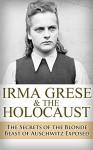 Irma Grese & the Holocaust: The Secrets of the Blonde Beast of Auschwitz Exposed (Irma Grese, Blonde Beast, Birkenau, Belsen, Hilter, Auschwitz, Holocaust, ... Hitler's furies, German Women Book 1) - Ryan Jenkins