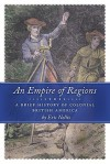 An Empire of Regions: A Brief History of Colonial British America - Eric Nellis
