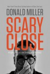 Scary Close: Dropping the Act and Finding True Intimacy - Donald Miller