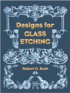 Designs for Glass Etching: 49 Full-Size Motifs - Robert G. Bush