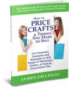 How to Price Crafts and Things You Make to Sell -- Formulas and Strategies for Arriving at Profitable Craft Prices for Selling Online or Off, Wholesale or Retail - James Dillehay