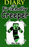 MINECRAFT: Diary Of A Friendly Creeper: (An Unofficial Minecraft Book) (Minecraft, Minecraft Secrets, Minecraft Stories, Minecraft Books For Kids, Minecraft Books, Minecraft Comics, Minecraft Xbox) - Alex Brian