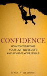 Confidence: How to Overcome Your Limiting Beliefs and Achieve Your Goals - Martin Meadows
