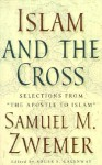 "Islam and the Cross: Selections from ""The Apostle to Islam"" - Samuel Marinus Zwemer"