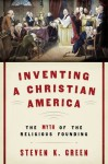 Inventing a Christian America: The Myth of the Religious Founding - Steven K. Green