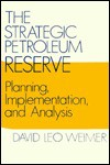 The Strategic Petroleum Reserve: Planning, Implementation, And Analysis - David Leo Weimer