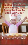 Creative Cookbook: 100+ Healthy And Funny Recipes To Cook With Your Child - Thomas Wilson