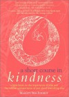 A Short Course in Kindness: A Little Book on the Importance of Love and the Relative Unimportance of Just About Everything Else - Margot Silk Forrest