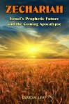 Zechariah: Israel's Prophetic Future and the Coming Apocalypse - David M. Levy