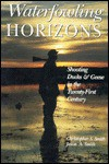 Waterfowling Horizons: Shooting Ducks & Geese in the Twenty-First Century - Christopher S. Smith, Jason A. Smith