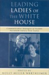 Leading Ladies of the White House: Communication Strategies of Notable Twentieth-Century First Ladies - Molly Meijer Wertheimer