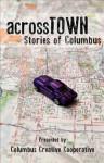 Across Town: Stories of Columbus - Brad Pauquette, John P. Deever, Gabrielle Gold, Justin Nicholas Hanson, William J. Hallal, Brenda Layman, Cynthia Rosi, Todd Metcalf, Amy S. Dalrymple, Kim Younkin