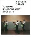 A Useful Dream: African Photography 1960-2010 - Simon Njami